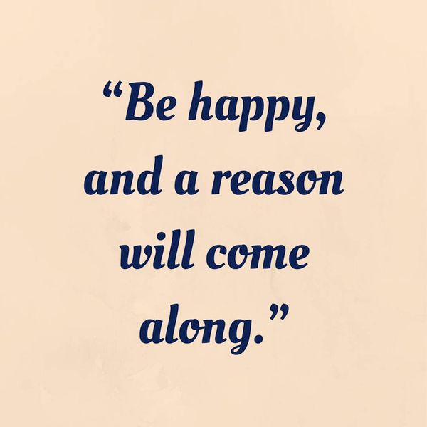 Be happy and a reason will come along.